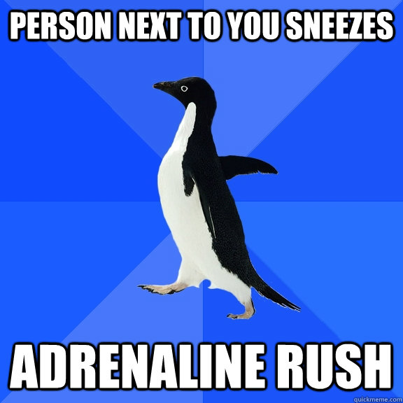person next to you sneezes adrenaline rush - person next to you sneezes adrenaline rush  Socially Awkward Penguin