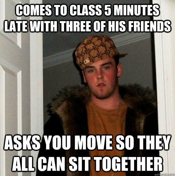 Comes to class 5 minutes late with three of his friends asks you move so they all can sit together - Comes to class 5 minutes late with three of his friends asks you move so they all can sit together  Scumbag Steve