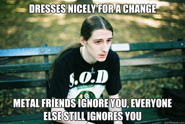 Dresses nicely for a change Metal friends ignore you, everyone else still ignores you  First World Metal Problems