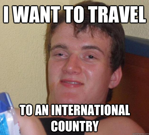 I want to travel to an international country - I want to travel to an international country  10 Guy