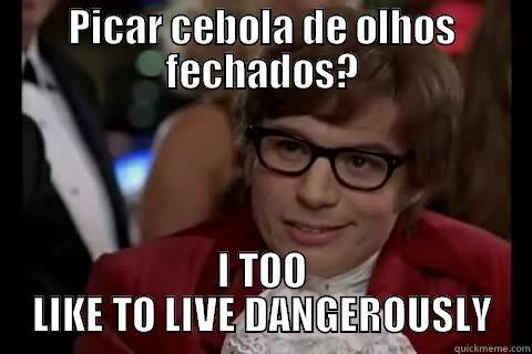 Picar cebola de olhos fechados? - PICAR CEBOLA DE OLHOS FECHADOS? I TOO LIKE TO LIVE DANGEROUSLY Dangerously - Austin Powers