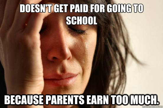 Doesn't get paid for going to school because parents earn too much. - Doesn't get paid for going to school because parents earn too much.  Misc