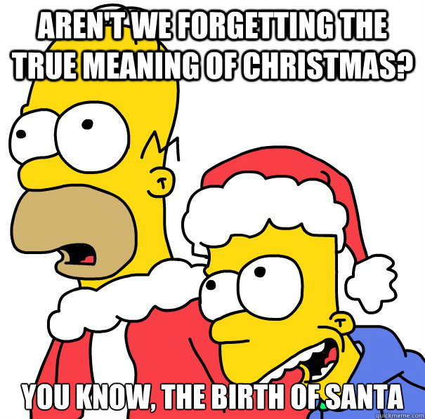 Aren't we forgetting the true meaning of Christmas? You know, the birth of Santa - Aren't we forgetting the true meaning of Christmas? You know, the birth of Santa  Misc