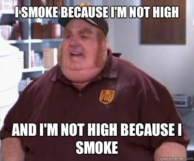 I smoke because I'm not high And I'm not high because I smoke - I smoke because I'm not high And I'm not high because I smoke  Fat Bastard