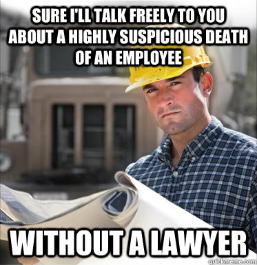 Sure I'll talk freely to you about a highly suspicious death of an employee without a lawyer