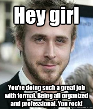 Hey Girl Youre Doing Such A Great Job With Formal Being All Organized And Professional You Rock