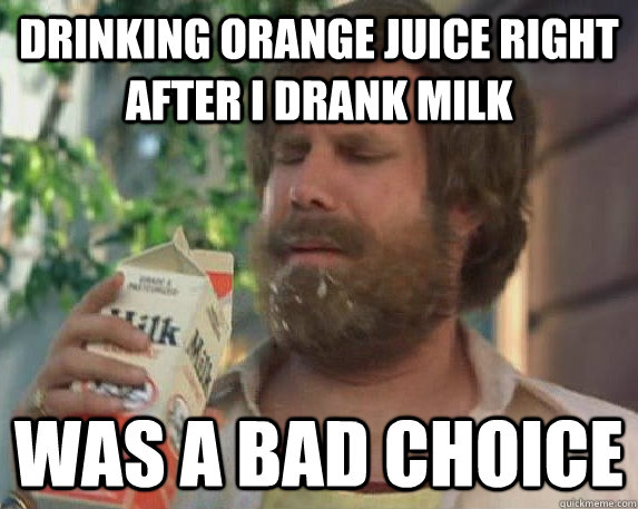 drinking orange juice right after i drank milk was a bad choice