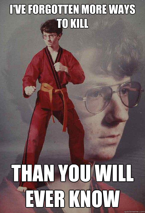 i've forgotten more ways to kill than you will ever know - i've forgotten more ways to kill than you will ever know  Karate Kyle
