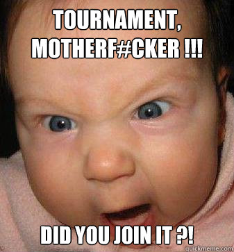 TOURNAMENT, MOTHERF#CKER !!! DID YOU JOIN IT ?!