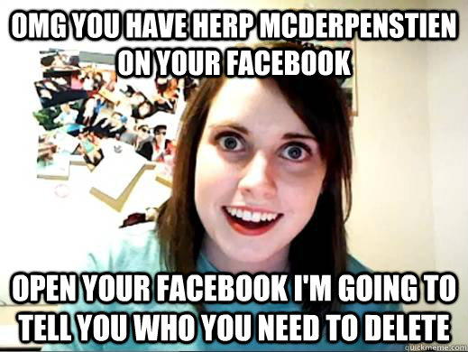 OMG YOU HAVE HERP MCDERPENSTIEN ON YOUR FACEBOOK OPEN YOUR FACEBOOK I'M GOING TO TELL YOU WHO YOU NEED TO DELETE - OMG YOU HAVE HERP MCDERPENSTIEN ON YOUR FACEBOOK OPEN YOUR FACEBOOK I'M GOING TO TELL YOU WHO YOU NEED TO DELETE  ATTACHED GF