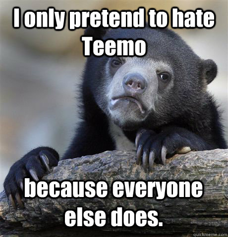 I only pretend to hate Teemo because everyone else does. - I only pretend to hate Teemo because everyone else does.  Misc