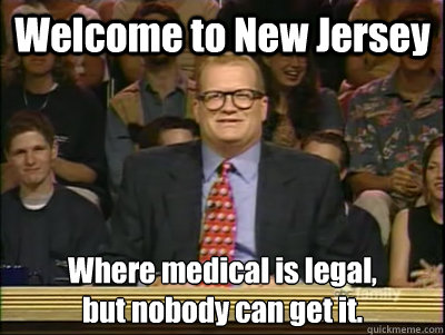 Welcome to New Jersey Where medical is legal,  but nobody can get it.  - Welcome to New Jersey Where medical is legal,  but nobody can get it.   Its time to play drew carey
