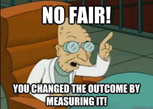 NO FAIR! You changed the outcome by measuring it! - NO FAIR! You changed the outcome by measuring it!  Angry Farnsworth