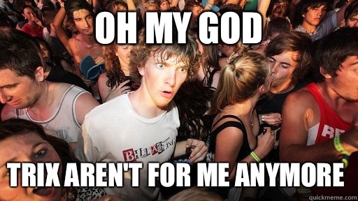 Oh my God Trix aren't for me anymore - Oh my God Trix aren't for me anymore  Sudden Clarity Clarence