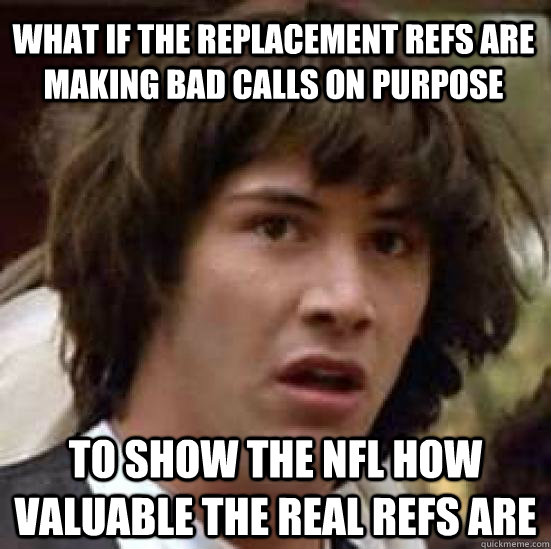 what if the replacement refs are making bad calls on purpose to show the NFL how valuable the real refs are - what if the replacement refs are making bad calls on purpose to show the NFL how valuable the real refs are  conspiracy keanu