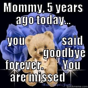 MOMMY, 5 YEARS AGO TODAY...          YOU                 SAID                      GOODBYE FOREVER.         YOU ARE MISSED      Misc