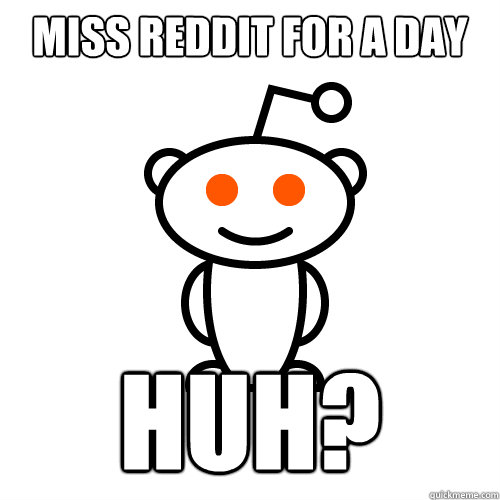 MISS REDDIT FOR A DAY HUH?