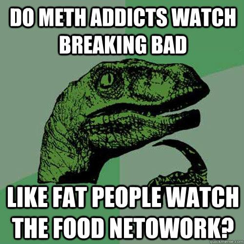 Do Meth addicts watch Breaking Bad  LIke fat people watch the food netowork?  Philosoraptor