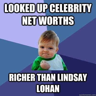 Looked up celebrity net worths Richer than lindsay lohan - Looked up celebrity net worths Richer than lindsay lohan  Success Kid