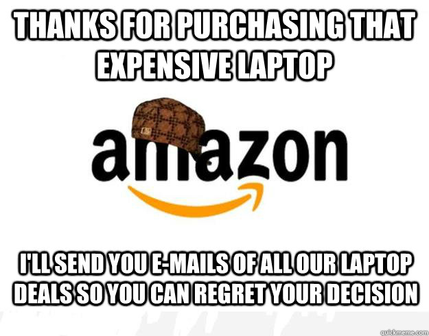 Thanks for purchasing that expensive laptop I'll send you e-mails of all our laptop deals so you can regret your decision - Thanks for purchasing that expensive laptop I'll send you e-mails of all our laptop deals so you can regret your decision  Scumbag Amazon