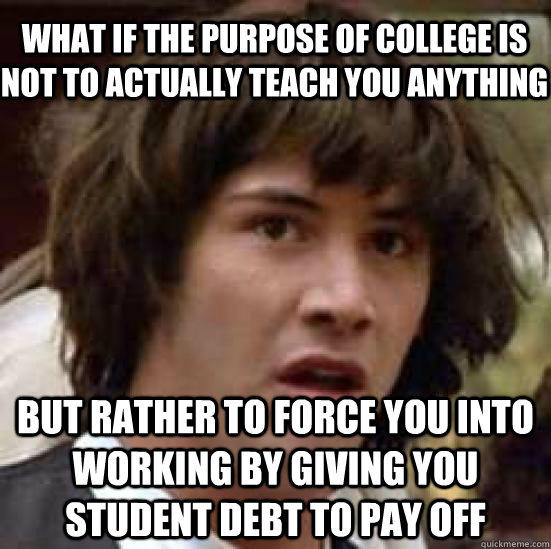 what if the purpose of college is not to actually teach you anything but rather to force you into working by giving you student debt to pay off - what if the purpose of college is not to actually teach you anything but rather to force you into working by giving you student debt to pay off  conspiracy keanu