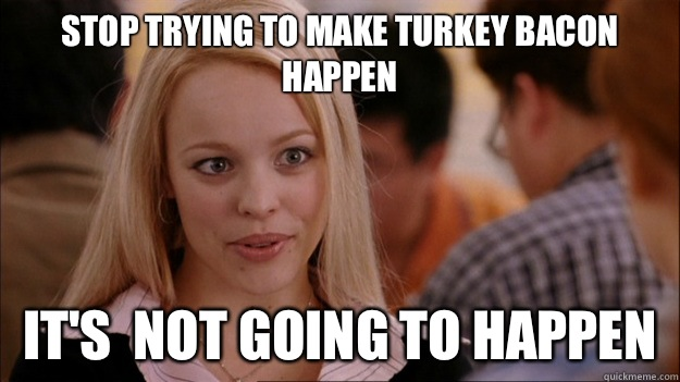 STOP TRYING TO MAKE Turkey bacon happen It's  NOT GOING TO HAPPEN - STOP TRYING TO MAKE Turkey bacon happen It's  NOT GOING TO HAPPEN  Stop trying to make happen Rachel McAdams