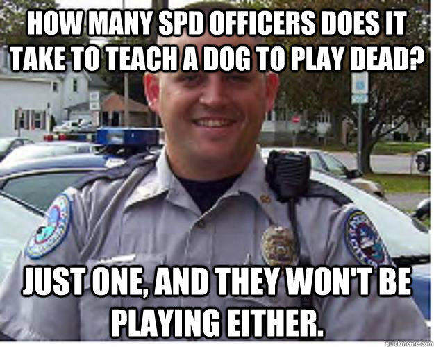 How many SPD officers does it take to teach a dog to play dead? Just one, and they won't be playing either.