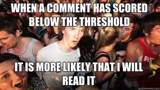 When a comment has scored below the threshold it is more likely that I will read it - When a comment has scored below the threshold it is more likely that I will read it  Sudden Clarity Clarence