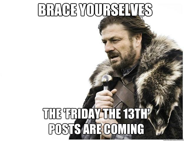Brace yourselves the 'Friday the 13th' posts are coming - Brace yourselves the 'Friday the 13th' posts are coming  Imminent Ned