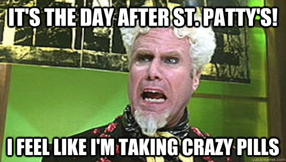 It's the day after St. Patty's! I feel like i'm taking crazy pills