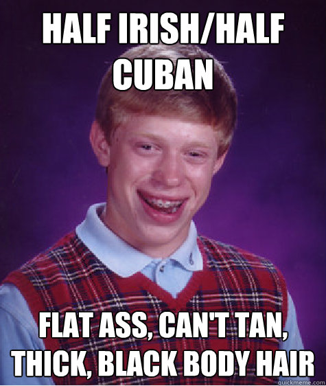 Half Irish/Half Cuban Flat Ass, can't tan, thick, black body hair - Half Irish/Half Cuban Flat Ass, can't tan, thick, black body hair  Bad Luck Brian