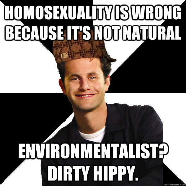 Homosexuality is wrong because it's not natural Environmentalist? Dirty Hippy.  Scumbag Christian