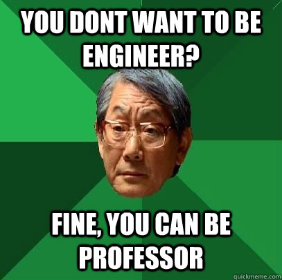 You dont want to be engineer? Fine, you can be professor - You dont want to be engineer? Fine, you can be professor  High Expectations Asian Father