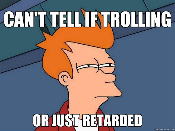 Can't tell if trolling or just retarded - Can't tell if trolling or just retarded  Futurama Fry