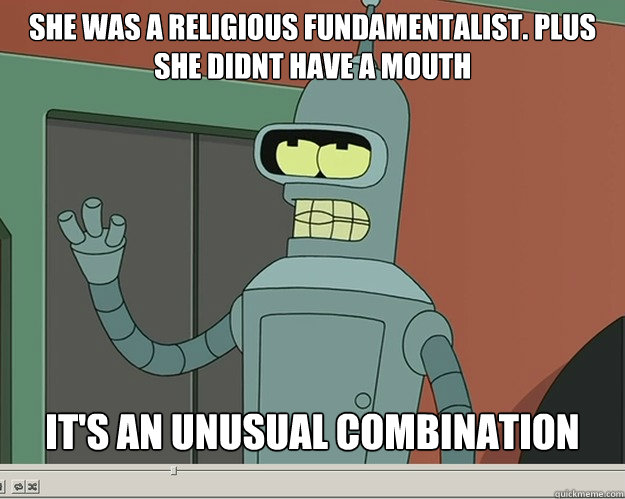 She was a religious fundamentalist. Plus she didnt have a mouth it's an unusual combination - She was a religious fundamentalist. Plus she didnt have a mouth it's an unusual combination  Misc