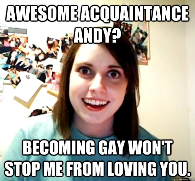 Awesome Acquaintance Andy? Becoming gay won't stop me from loving you. - Awesome Acquaintance Andy? Becoming gay won't stop me from loving you.  Overly Attached Girlfriend