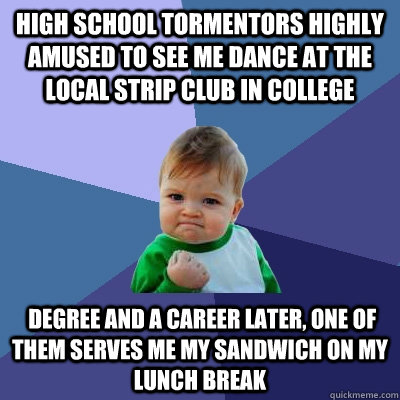 High school tormentors highly amused to see me dance at the local strip club in college  degree and a career later, one of them serves me my sandwich on my lunch break - High school tormentors highly amused to see me dance at the local strip club in college  degree and a career later, one of them serves me my sandwich on my lunch break  Success Kid