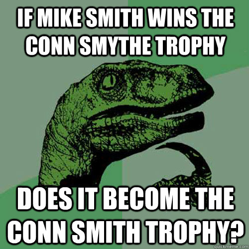 If Mike Smith wins the Conn Smythe Trophy Does it become the Conn Smith trophy? - If Mike Smith wins the Conn Smythe Trophy Does it become the Conn Smith trophy?  Philosoraptor