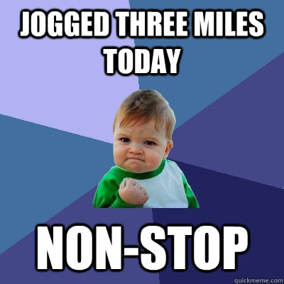 Jogged three miles today non-stop  Success Kid