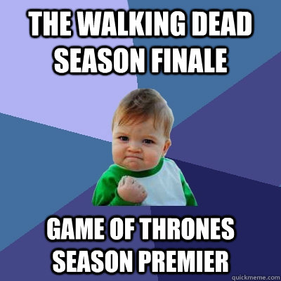The Walking Dead season finale Game of thrones season premier - The Walking Dead season finale Game of thrones season premier  Success Kid