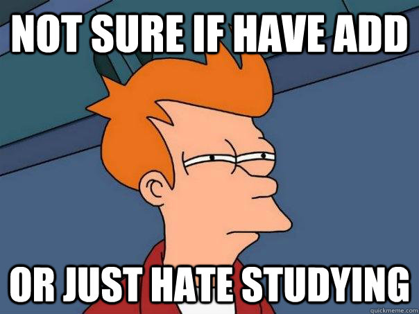 Not sure if have ADD Or just hate studying - Not sure if have ADD Or just hate studying  Futurama Fry