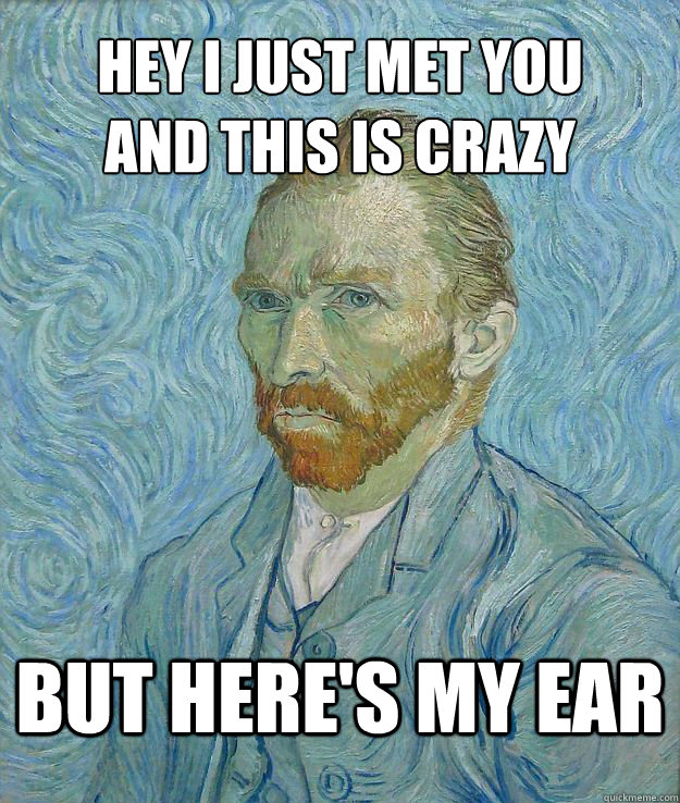 Hey i just met you and this is crazy but here's my ear - Hey i just met you and this is crazy but here's my ear  Van Gogh