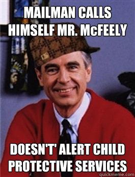 MAILMAN CALLS HIMSELF MR. McFEELY DOESN'T' ALERT CHILD PROTECTIVE SERVICES - MAILMAN CALLS HIMSELF MR. McFEELY DOESN'T' ALERT CHILD PROTECTIVE SERVICES  Scumbag Mr. Rogers