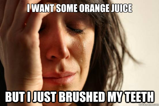 i want some orange juice but i just brushed my teeth - i want some orange juice but i just brushed my teeth  First World Problems