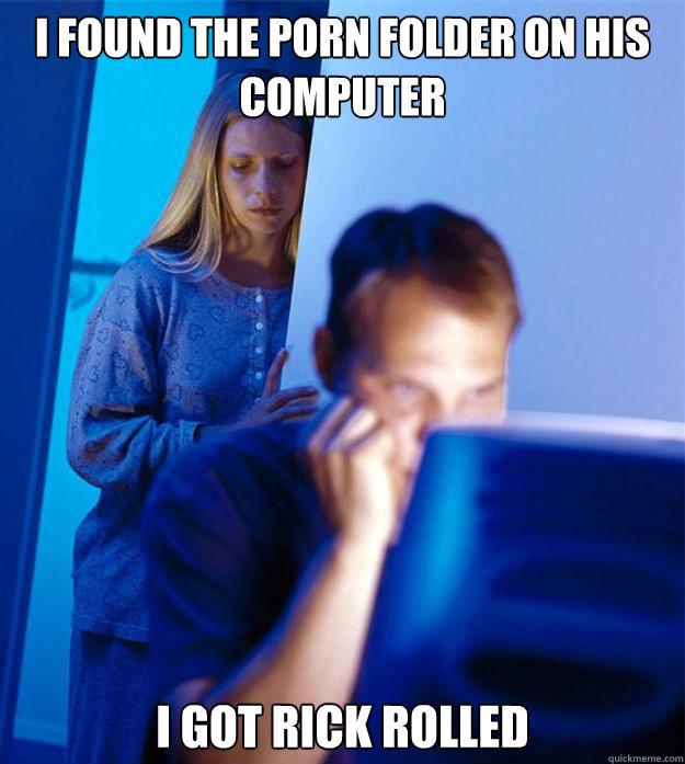 I found the porn folder on his computer I got rick rolled - I found the porn folder on his computer I got rick rolled  Redditors Wife