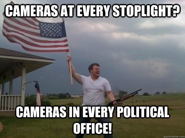 Cameras at every stoplight? Cameras in every political office! - Cameras at every stoplight? Cameras in every political office!  Overly Patriotic American