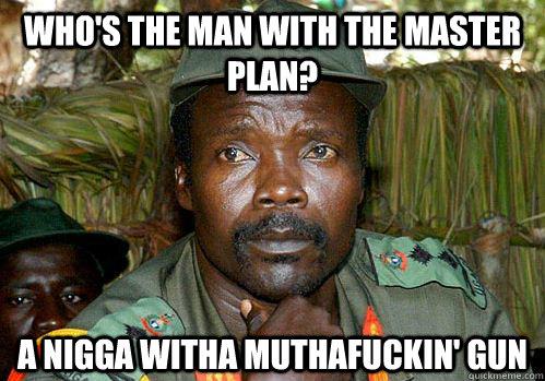 Who's the man with the master plan? A nigga witha muthafuckin' gun  Kony Meme