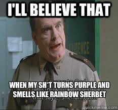 I'll believe that When my sh*t turns purple and smells like rainbow sherbet  yolo super troopers