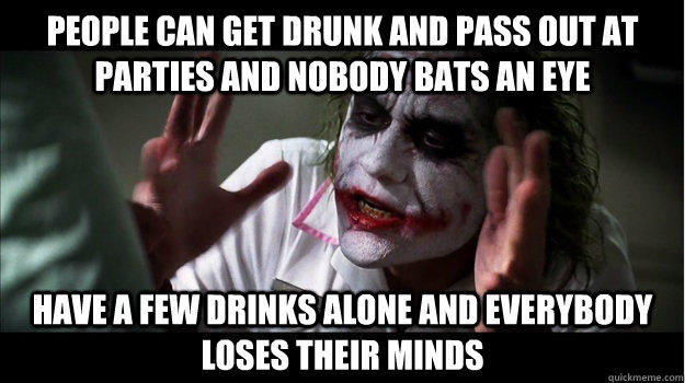 People can get drunk and pass out at parties and nobody bats an eye Have a few drinks alone and everybody loses their minds