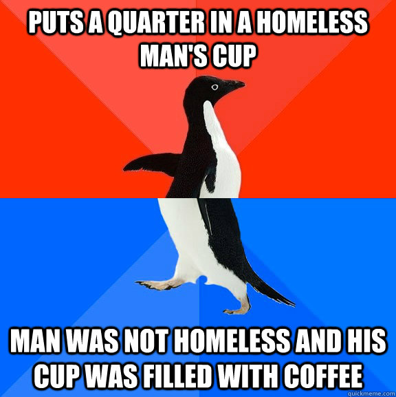 Puts a quarter in a homeless man's cup man was not homeless and his cup was filled with coffee - Puts a quarter in a homeless man's cup man was not homeless and his cup was filled with coffee  Socially Awesome Awkward Penguin